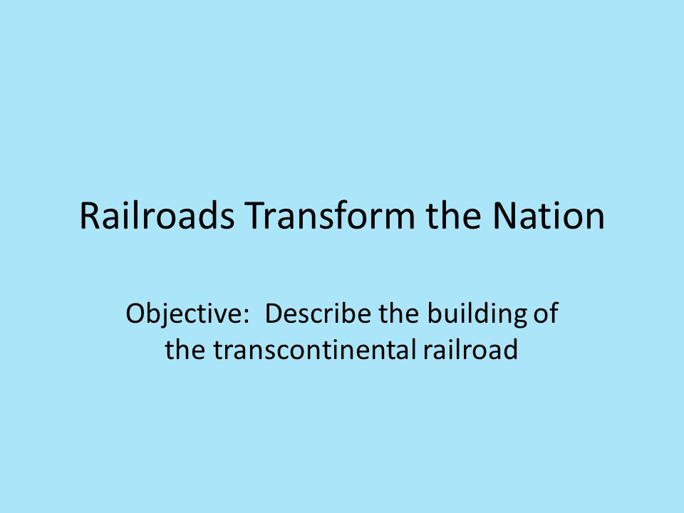 Railroads Transform the Nation Objective: Describe the building of the transcontinental railroad
