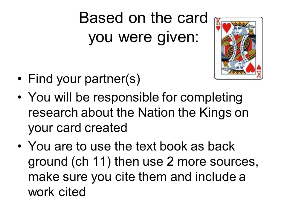Based on the card you were given: Find your partner(s) You will be responsible for completing research about the Nation the Kings on your card created You are to use the text book as back ground (ch 11) then use 2 more sources, make sure you cite them and include a work cited