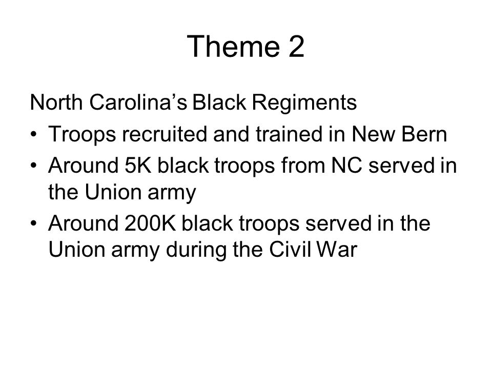 Theme 2 North Carolina's Black Regiments Troops recruited and trained in New Bern Around 5K black troops from NC served in the Union army Around 200K