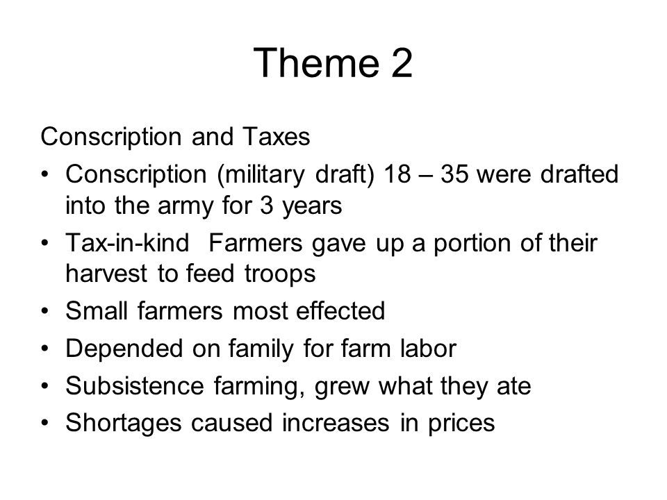 Theme 2 Conscription and Taxes Conscription (military draft) 18 – 35 were drafted into the army for 3 years Tax-in-kind Farmers gave up a portion of t