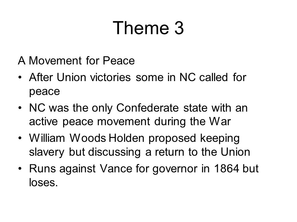 Theme 3 A Movement for Peace After Union victories some in NC called for peace NC was the only Confederate state with an active peace movement during