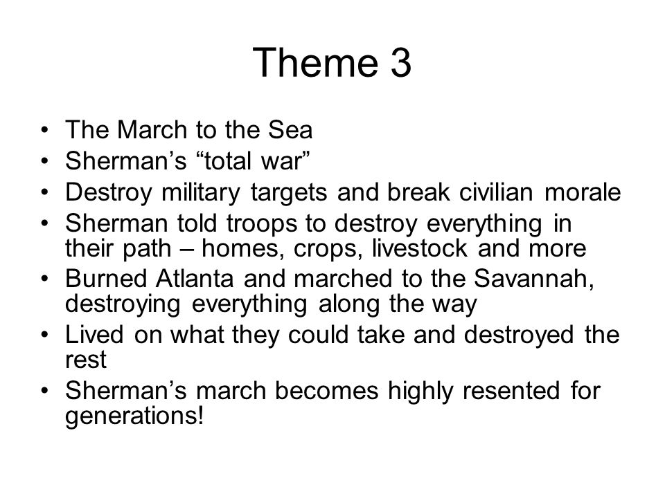 """Theme 3 The March to the Sea Sherman's """"total war"""" Destroy military targets and break civilian morale Sherman told troops to destroy everything in the"""
