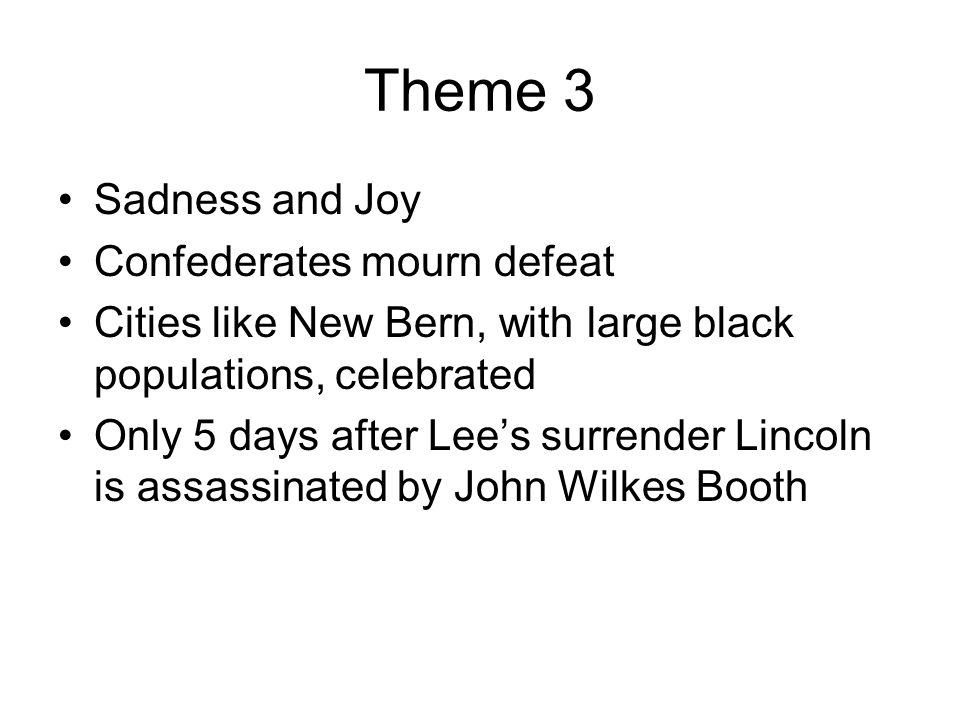 Theme 3 Sadness and Joy Confederates mourn defeat Cities like New Bern, with large black populations, celebrated Only 5 days after Lee's surrender Lin
