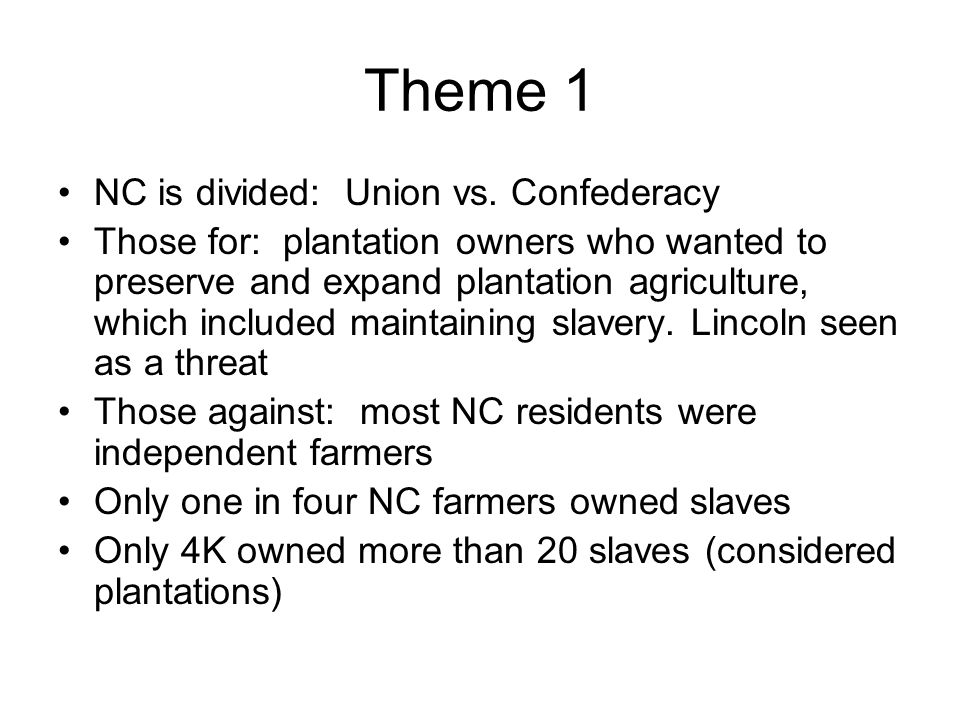 Theme 1 NC was willing to wait and see what Lincoln would do regarding slavery Said he did not want it to expand, did NOT call for its immediate end April 12, 1861, Confederates opened fire at Ft.