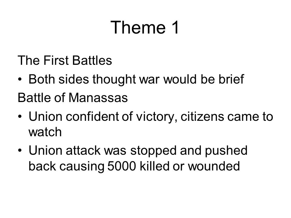 Theme 1 The First Battles Both sides thought war would be brief Battle of Manassas Union confident of victory, citizens came to watch Union attack was