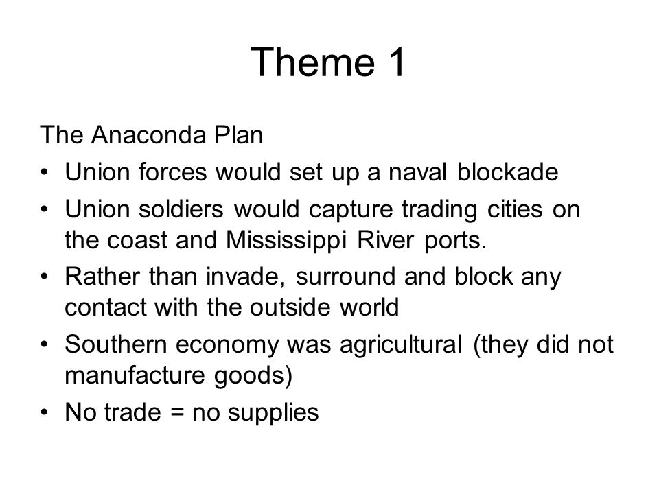 Theme 1 The Anaconda Plan Union forces would set up a naval blockade Union soldiers would capture trading cities on the coast and Mississippi River po
