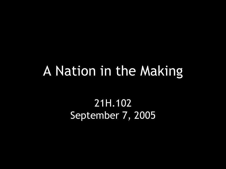 A Nation in the Making 21H.102 September 7, 2005