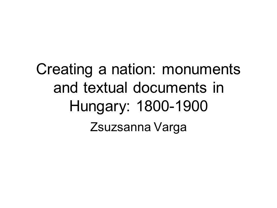 Creating a nation: monuments and textual documents in Hungary: 1800-1900 Zsuzsanna Varga