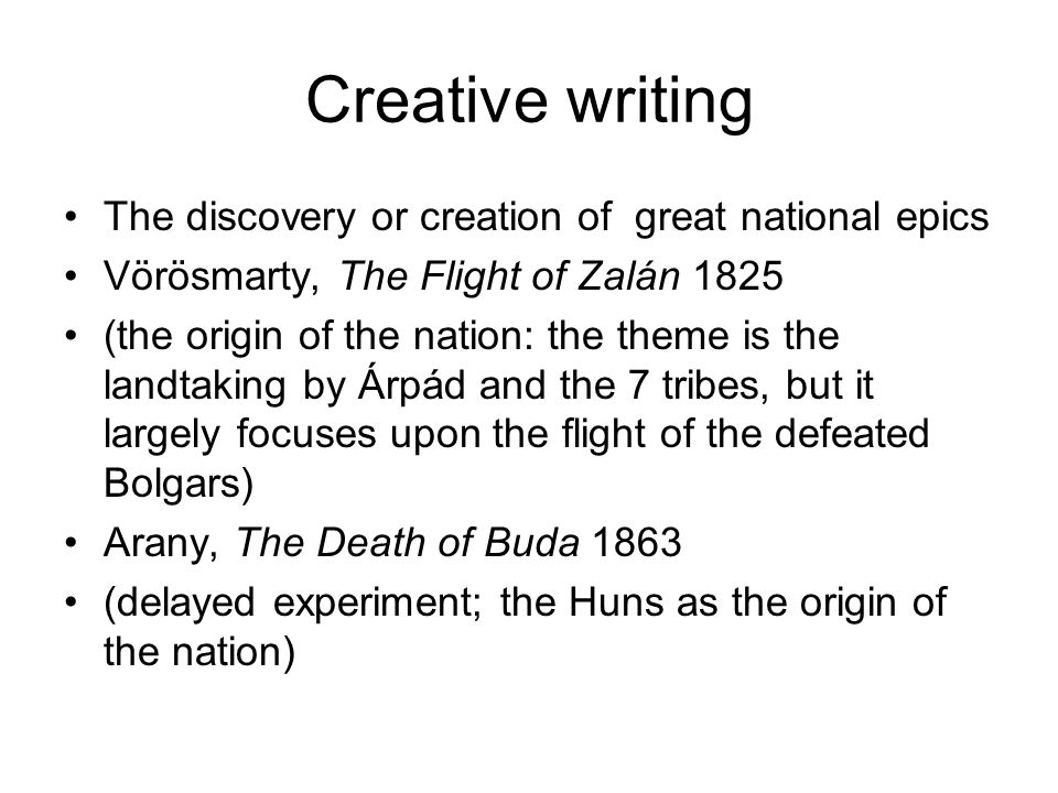 Creative writing The discovery or creation of great national epics Vörösmarty, The Flight of Zalán 1825 (the origin of the nation: the theme is the landtaking by Árpád and the 7 tribes, but it largely focuses upon the flight of the defeated Bolgars) Arany, The Death of Buda 1863 (delayed experiment; the Huns as the origin of the nation)