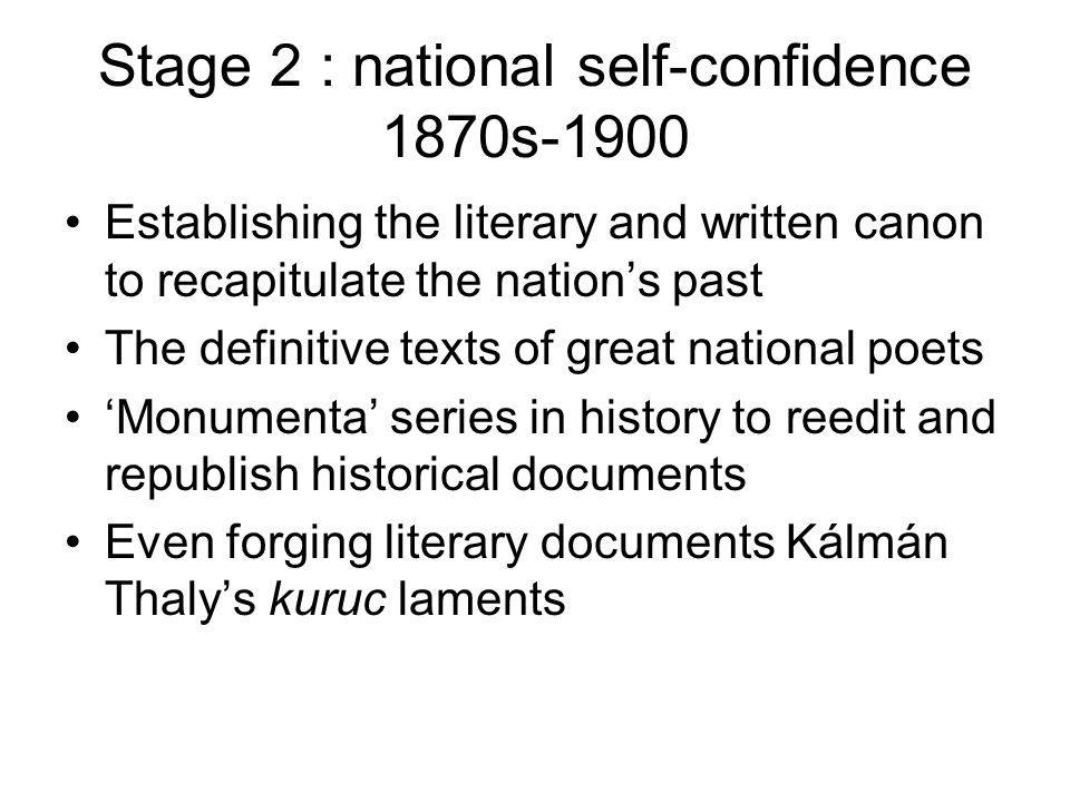 Stage 2 : national self-confidence 1870s-1900 Establishing the literary and written canon to recapitulate the nation's past The definitive texts of great national poets 'Monumenta' series in history to reedit and republish historical documents Even forging literary documents Kálmán Thaly's kuruc laments