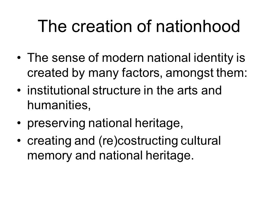 The creation of nationhood The sense of modern national identity is created by many factors, amongst them: institutional structure in the arts and humanities, preserving national heritage, creating and (re)costructing cultural memory and national heritage.