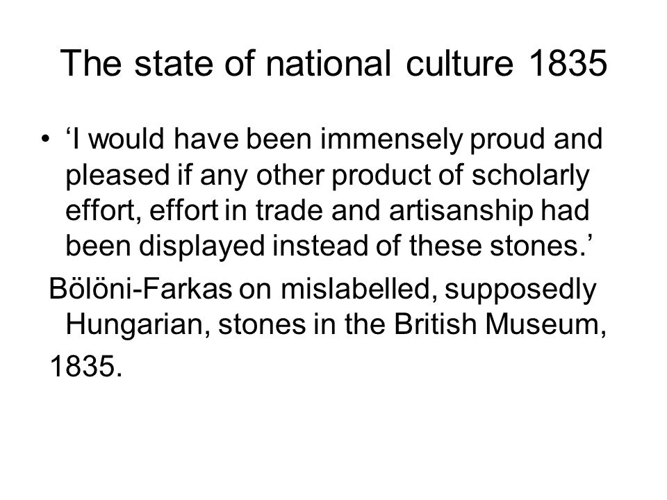 The state of national culture 1835 'I would have been immensely proud and pleased if any other product of scholarly effort, effort in trade and artisanship had been displayed instead of these stones.' Bölöni-Farkas on mislabelled, supposedly Hungarian, stones in the British Museum, 1835.