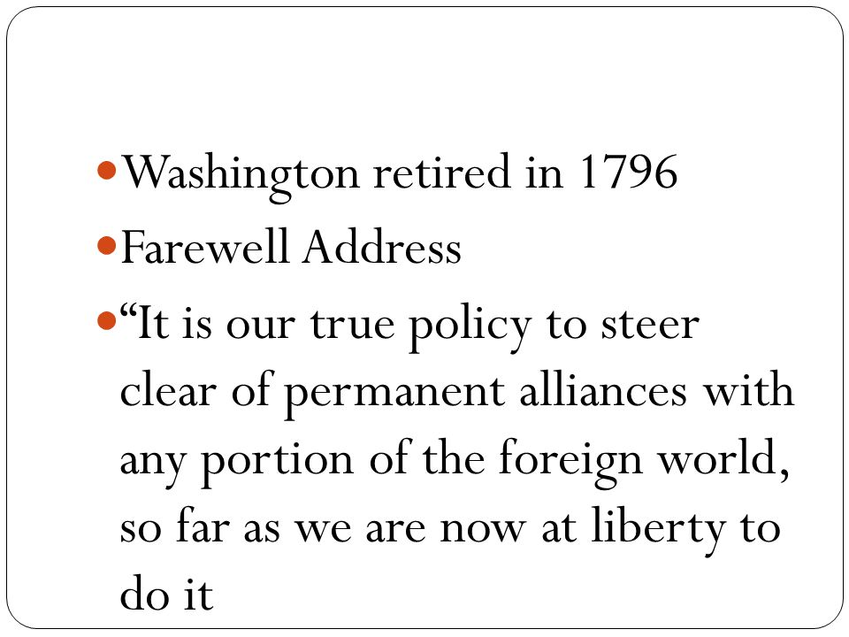 Washington retired in 1796 Farewell Address It is our true policy to steer clear of permanent alliances with any portion of the foreign world, so far as we are now at liberty to do it