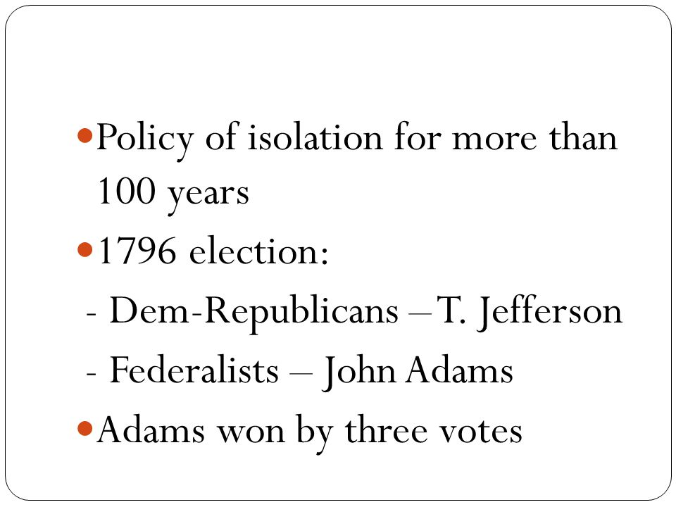 Policy of isolation for more than 100 years 1796 election: - Dem-Republicans – T.
