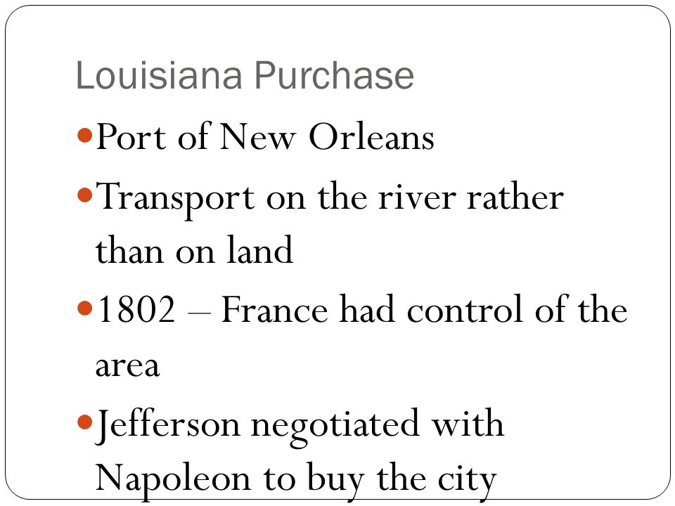 Louisiana Purchase Port of New Orleans Transport on the river rather than on land 1802 – France had control of the area Jefferson negotiated with Napoleon to buy the city
