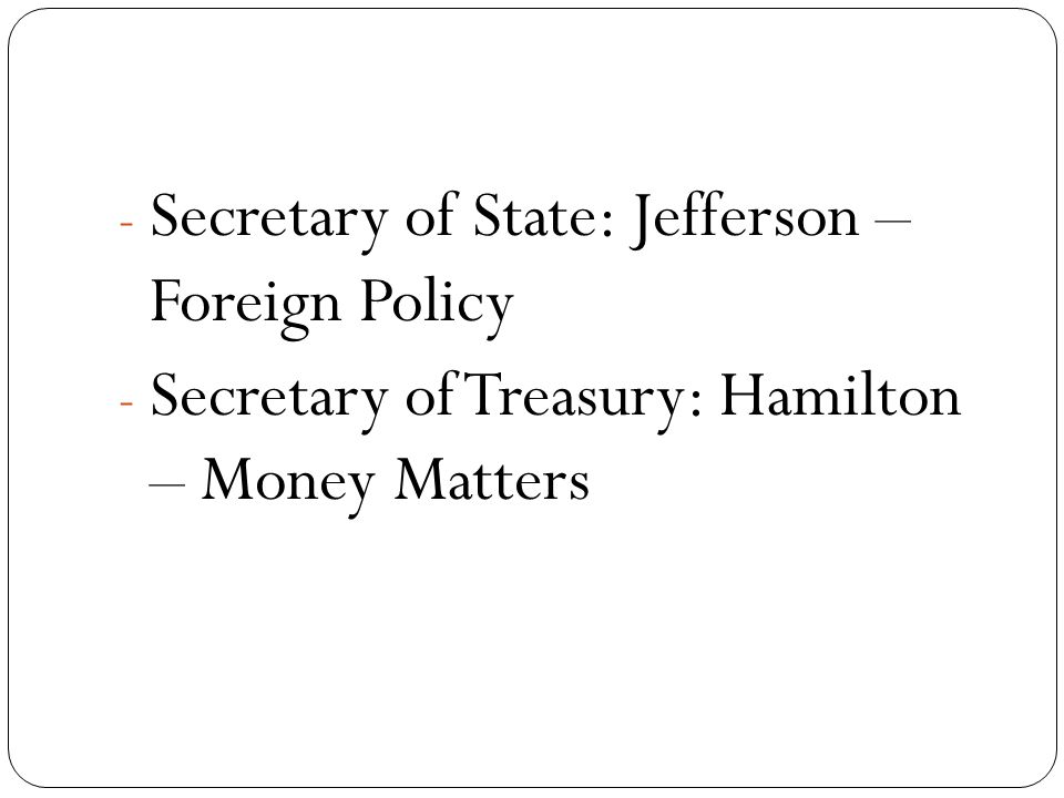 - Secretary of State: Jefferson – Foreign Policy - Secretary of Treasury: Hamilton – Money Matters