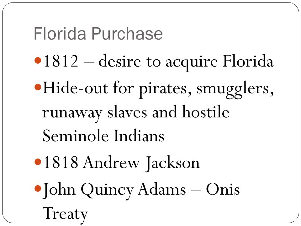 Florida Purchase 1812 – desire to acquire Florida Hide-out for pirates, smugglers, runaway slaves and hostile Seminole Indians 1818 Andrew Jackson John Quincy Adams – Onis Treaty