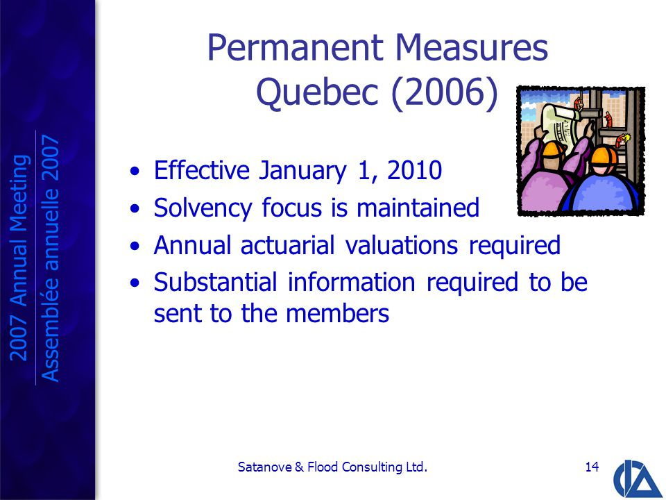 Satanove & Flood Consulting Ltd.14 Permanent Measures Quebec (2006) Effective January 1, 2010 Solvency focus is maintained Annual actuarial valuations required Substantial information required to be sent to the members 2007 Annual Meeting Assemblée annuelle 2007