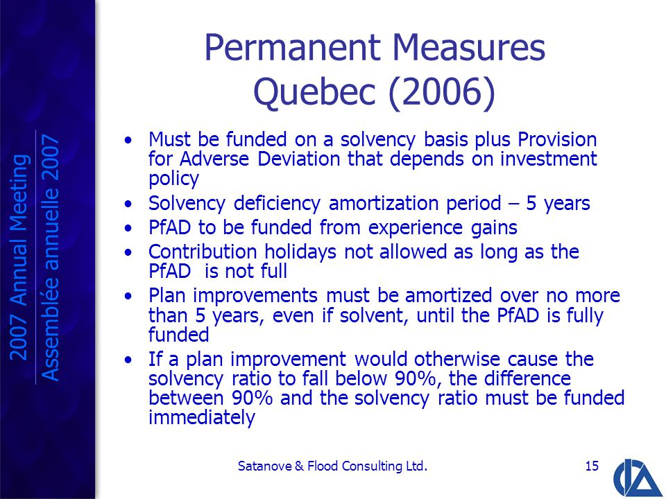 Satanove & Flood Consulting Ltd.15 Permanent Measures Quebec (2006) Must be funded on a solvency basis plus Provision for Adverse Deviation that depends on investment policy Solvency deficiency amortization period – 5 years PfAD to be funded from experience gains Contribution holidays not allowed as long as the PfAD is not full Plan improvements must be amortized over no more than 5 years, even if solvent, until the PfAD is fully funded If a plan improvement would otherwise cause the solvency ratio to fall below 90%, the difference between 90% and the solvency ratio must be funded immediately 2007 Annual Meeting Assemblée annuelle 2007