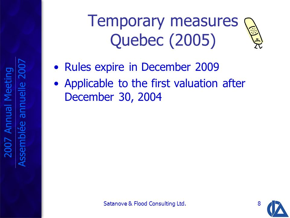 Satanove & Flood Consulting Ltd.8 Temporary measures Quebec (2005) Rules expire in December 2009 Applicable to the first valuation after December 30, 2004 2007 Annual Meeting Assemblée annuelle 2007