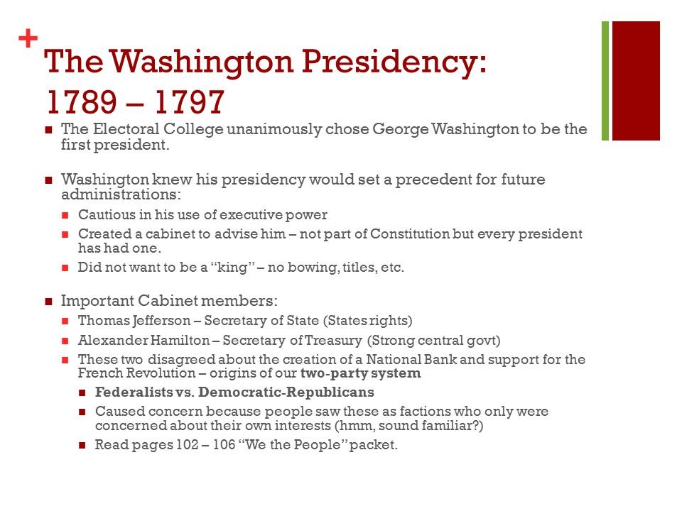 + The Washington Presidency: 1789 – 1797 The Electoral College unanimously chose George Washington to be the first president.