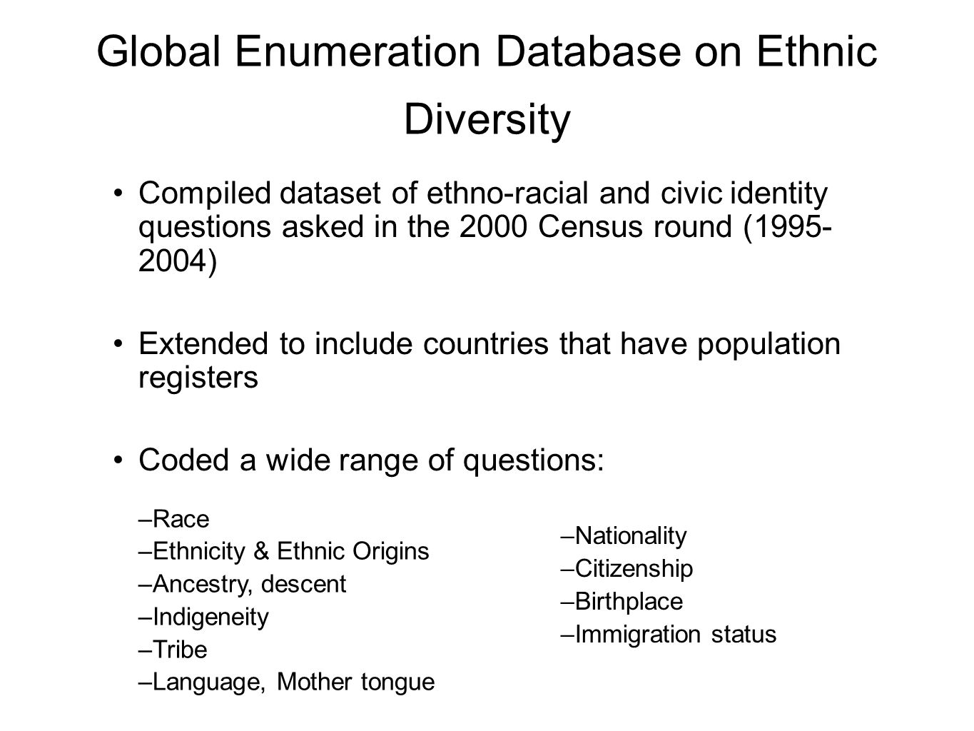 Global Enumeration Database on Ethnic Diversity Compiled dataset of ethno-racial and civic identity questions asked in the 2000 Census round (1995- 2004) Extended to include countries that have population registers Coded a wide range of questions: –Race –Ethnicity & Ethnic Origins –Ancestry, descent –Indigeneity –Tribe –Language, Mother tongue –Nationality –Citizenship –Birthplace –Immigration status