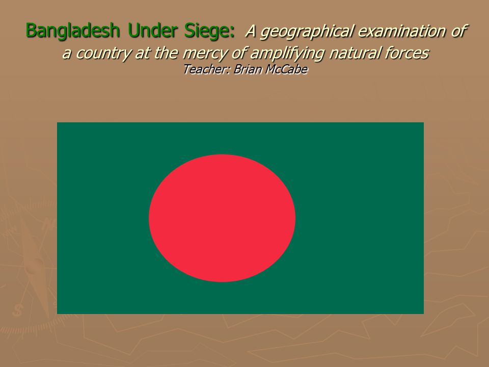 Bangladesh Under Siege: A geographical examination of a country at the mercy of amplifying natural forces Teacher: Brian McCabe