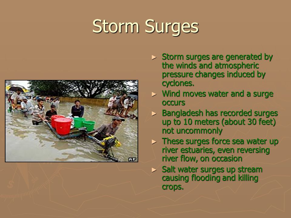 Storm Surges ► Storm surges are generated by the winds and atmospheric pressure changes induced by cyclones. ► Wind moves water and a surge occurs ► B