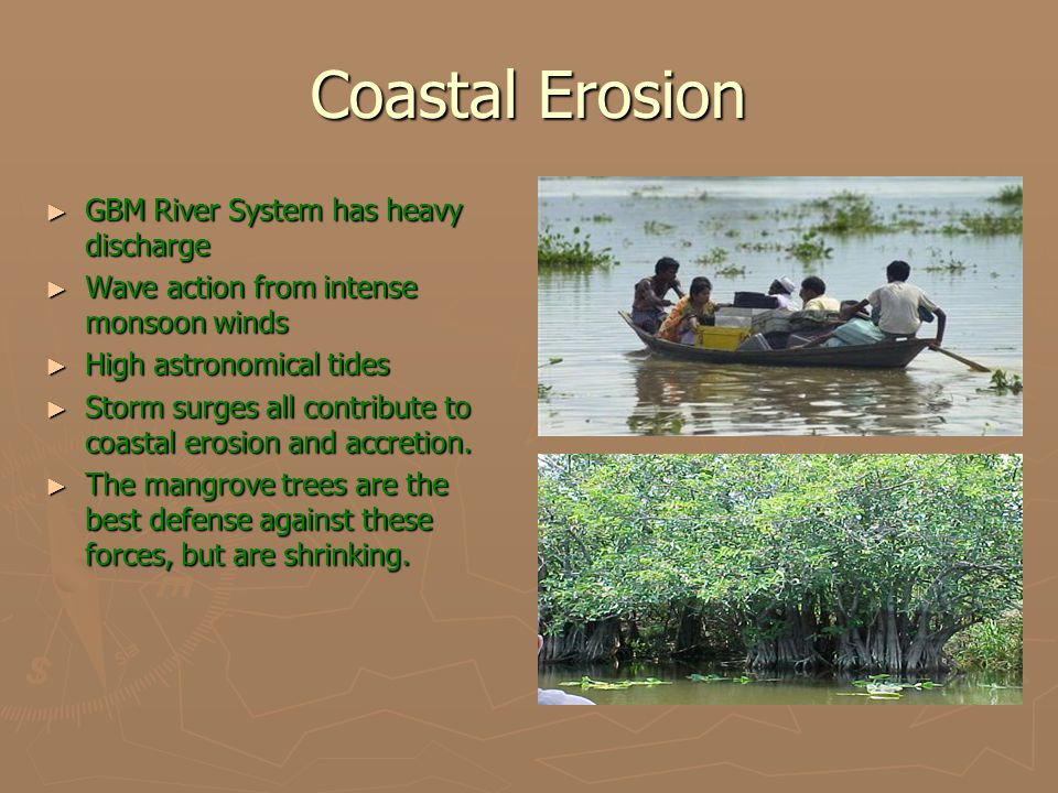 Coastal Erosion ► GBM River System has heavy discharge ► Wave action from intense monsoon winds ► High astronomical tides ► Storm surges all contribut