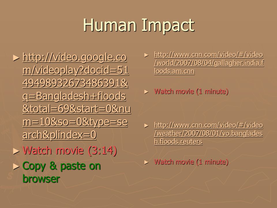 Human Impact ► http://video.google.co m/videoplay?docid=51 49498932673486391& q=Bangladesh+floods &total=69&start=0&nu m=10&so=0&type=se arch&plindex=0 http://video.google.co m/videoplay?docid=51 49498932673486391& q=Bangladesh+floods &total=69&start=0&nu m=10&so=0&type=se arch&plindex=0 http://video.google.co m/videoplay?docid=51 49498932673486391& q=Bangladesh+floods &total=69&start=0&nu m=10&so=0&type=se arch&plindex=0 ► Watch movie (3:14) ► Copy & paste on browser ► http://www.cnn.com/video/#/video /world/2007/08/04/gallagher.india.f loods.am.cnn http://www.cnn.com/video/#/video /world/2007/08/04/gallagher.india.f loods.am.cnn ► Watch movie (1 minute) ► http://www.cnn.com/video/#/video /weather/2007/08/01/vo.banglades h.floods.reuters http://www.cnn.com/video/#/video /weather/2007/08/01/vo.banglades h.floods.reuters ► Watch movie (1 minute)