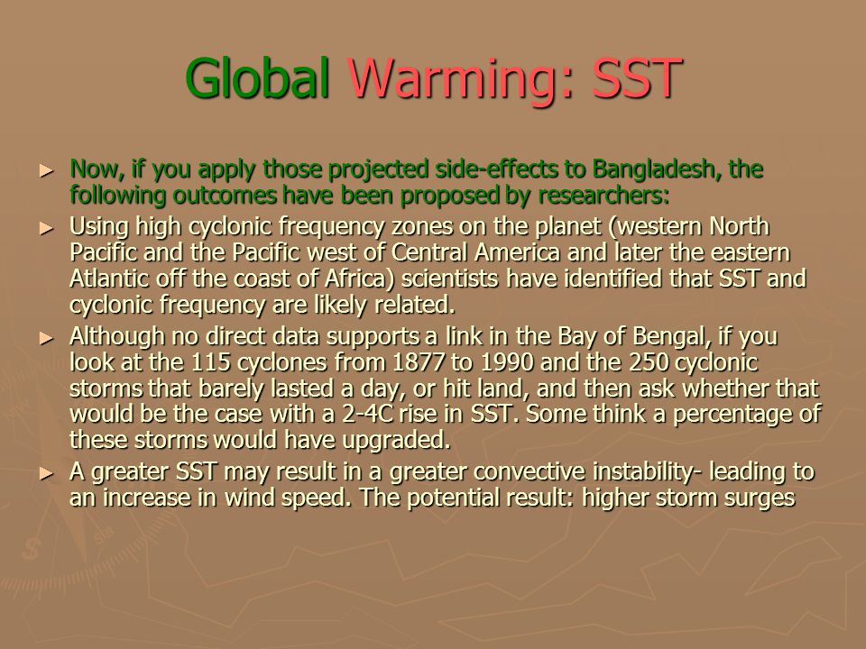 Global Warming: SST ► Now, if you apply those projected side-effects to Bangladesh, the following outcomes have been proposed by researchers: ► Using high cyclonic frequency zones on the planet (western North Pacific and the Pacific west of Central America and later the eastern Atlantic off the coast of Africa) scientists have identified that SST and cyclonic frequency are likely related.