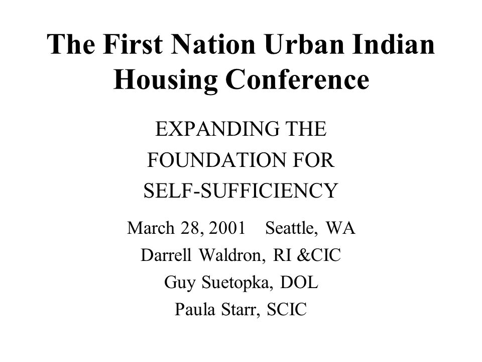 The First Nation Urban Indian Housing Conference EXPANDING THE FOUNDATION FOR SELF-SUFFICIENCY March 28, 2001 Seattle, WA Darrell Waldron, RI &CIC Guy Suetopka, DOL Paula Starr, SCIC