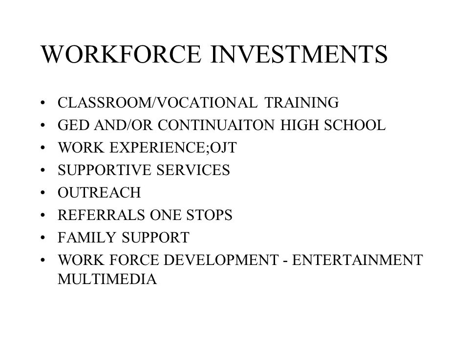 WORKFORCE INVESTMENTS CLASSROOM/VOCATIONAL TRAINING GED AND/OR CONTINUAITON HIGH SCHOOL WORK EXPERIENCE;OJT SUPPORTIVE SERVICES OUTREACH REFERRALS ONE STOPS FAMILY SUPPORT WORK FORCE DEVELOPMENT - ENTERTAINMENT MULTIMEDIA