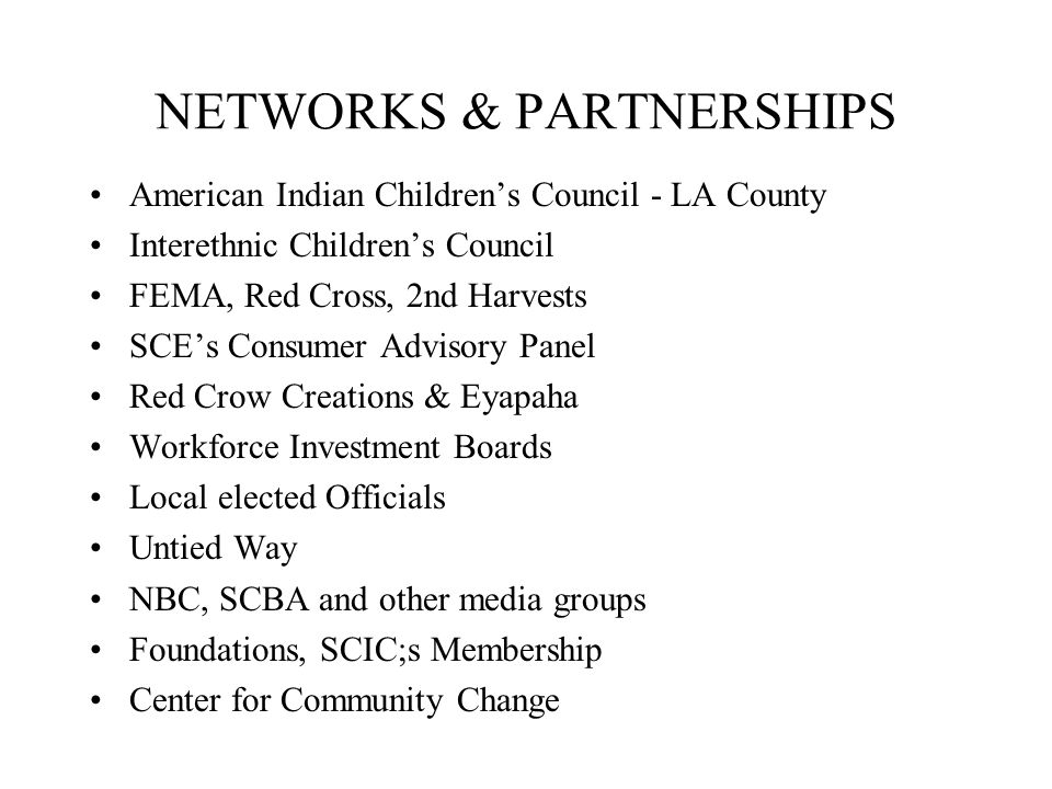 NETWORKS & PARTNERSHIPS American Indian Children's Council - LA County Interethnic Children's Council FEMA, Red Cross, 2nd Harvests SCE's Consumer Advisory Panel Red Crow Creations & Eyapaha Workforce Investment Boards Local elected Officials Untied Way NBC, SCBA and other media groups Foundations, SCIC;s Membership Center for Community Change