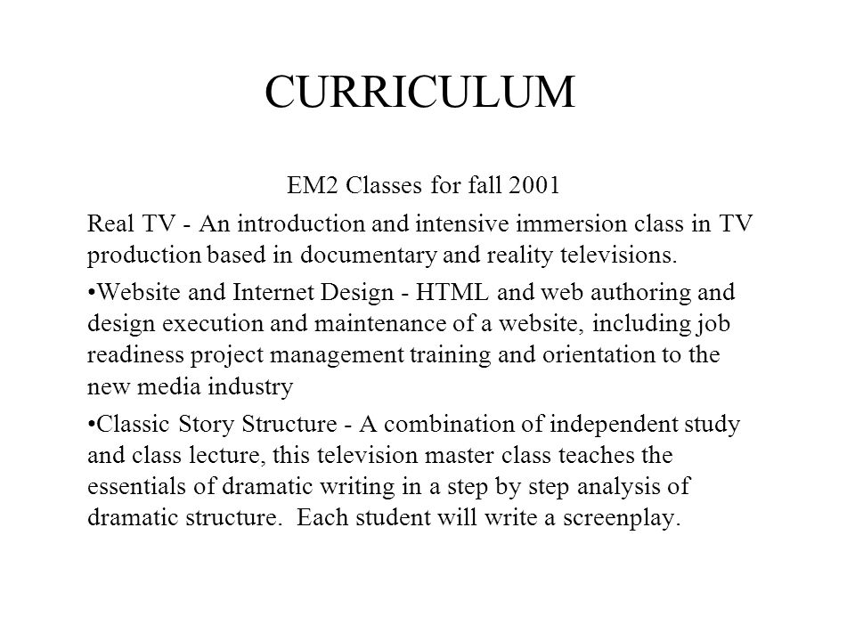 CURRICULUM EM2 Classes for fall 2001 Real TV - An introduction and intensive immersion class in TV production based in documentary and reality televisions.