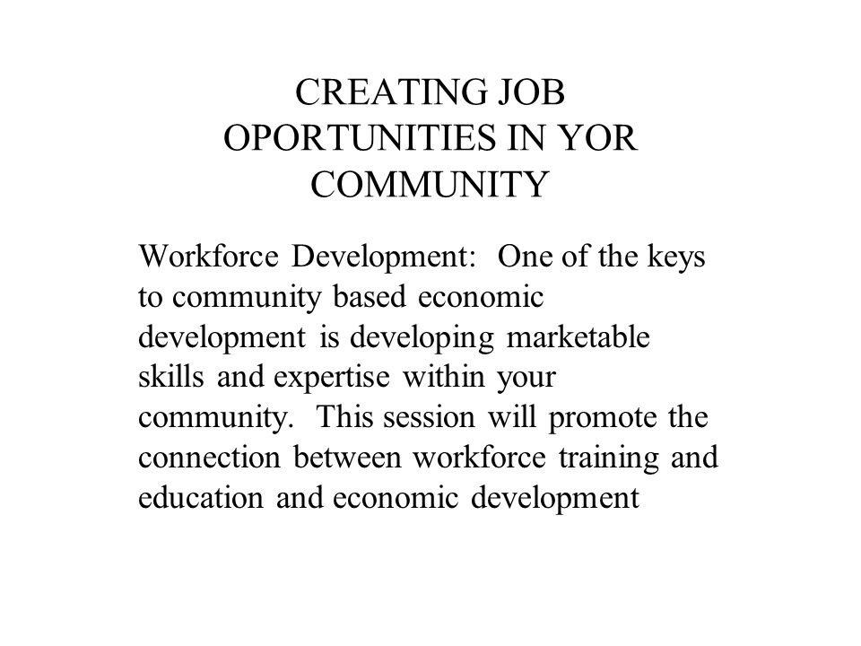 CREATING JOB OPORTUNITIES IN YOR COMMUNITY Workforce Development: One of the keys to community based economic development is developing marketable skills and expertise within your community.