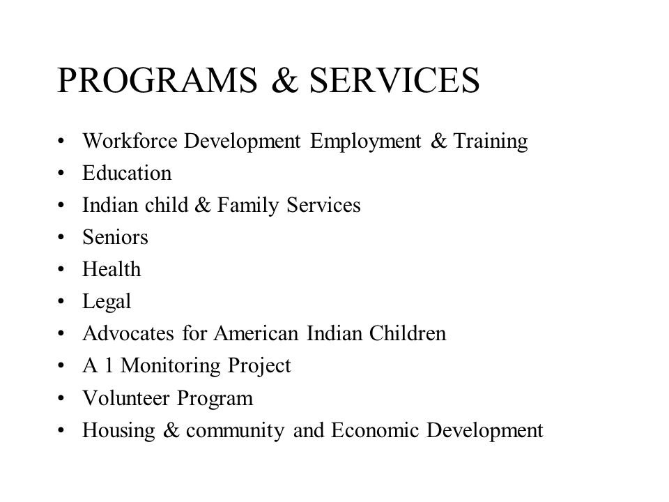 PROGRAMS & SERVICES Workforce Development Employment & Training Education Indian child & Family Services Seniors Health Legal Advocates for American Indian Children A 1 Monitoring Project Volunteer Program Housing & community and Economic Development