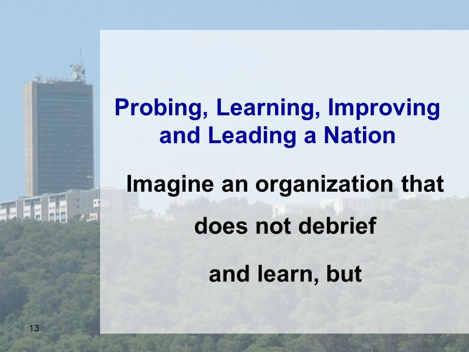 13 Probing, Learning, Improving and Leading a Nation Imagine an organization that does not debrief and learn, but