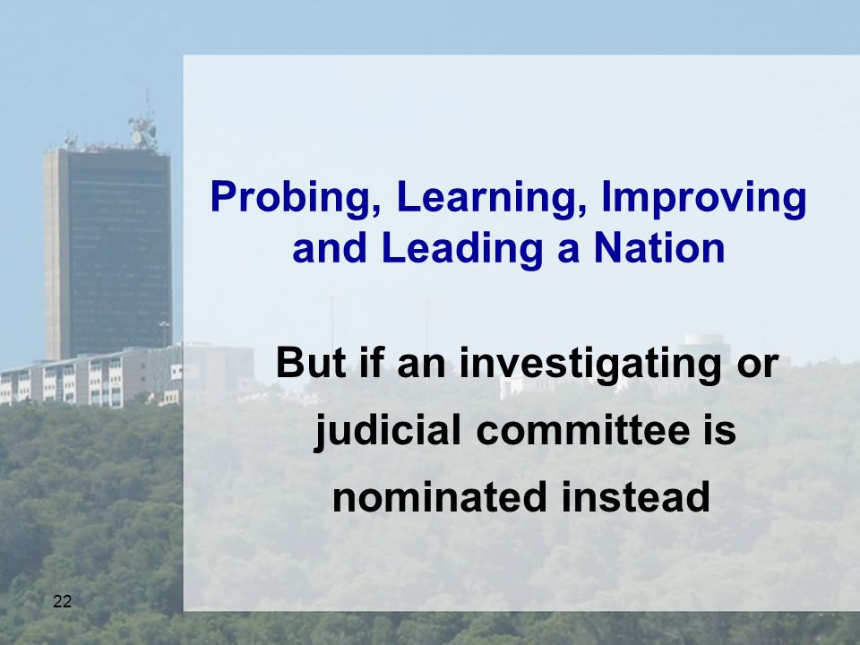 22 Probing, Learning, Improving and Leading a Nation But if an investigating or judicial committee is nominated instead