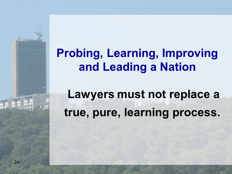 24 Probing, Learning, Improving and Leading a Nation Lawyers must not replace a true, pure, learning process.