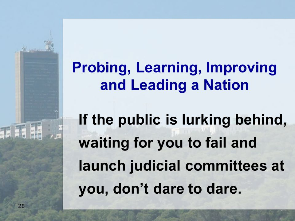28 Probing, Learning, Improving and Leading a Nation If the public is lurking behind, waiting for you to fail and launch judicial committees at you, don't dare to dare.