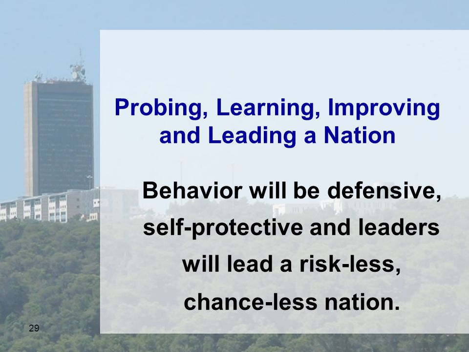 29 Probing, Learning, Improving and Leading a Nation Behavior will be defensive, self-protective and leaders will lead a risk-less, chance-less nation.