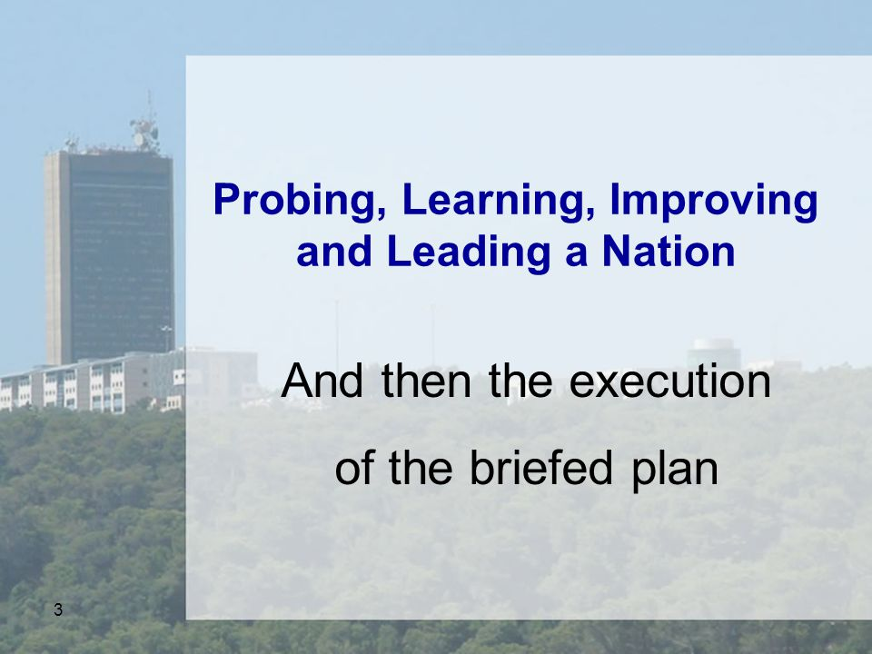 3 Probing, Learning, Improving and Leading a Nation And then the execution of the briefed plan