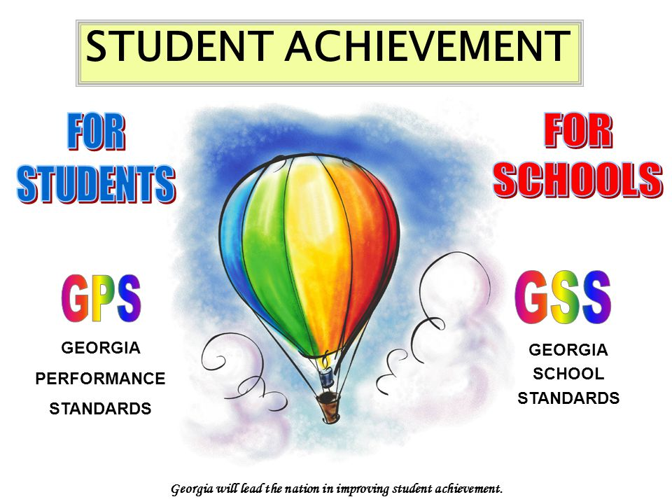 GEORGIA PERFORMANCE STANDARDS GEORGIA SCHOOL STANDARDS STUDENT ACHIEVEMENT Georgia will lead the nation in improving student achievement.