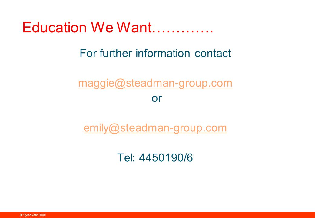 © Synovate 2008 12.00 8.70 5.48 4.63 8.24 5.73 5.27 10.7012.200.50 3.41 Education We Want…………. For further information contact maggie@steadman-group.c