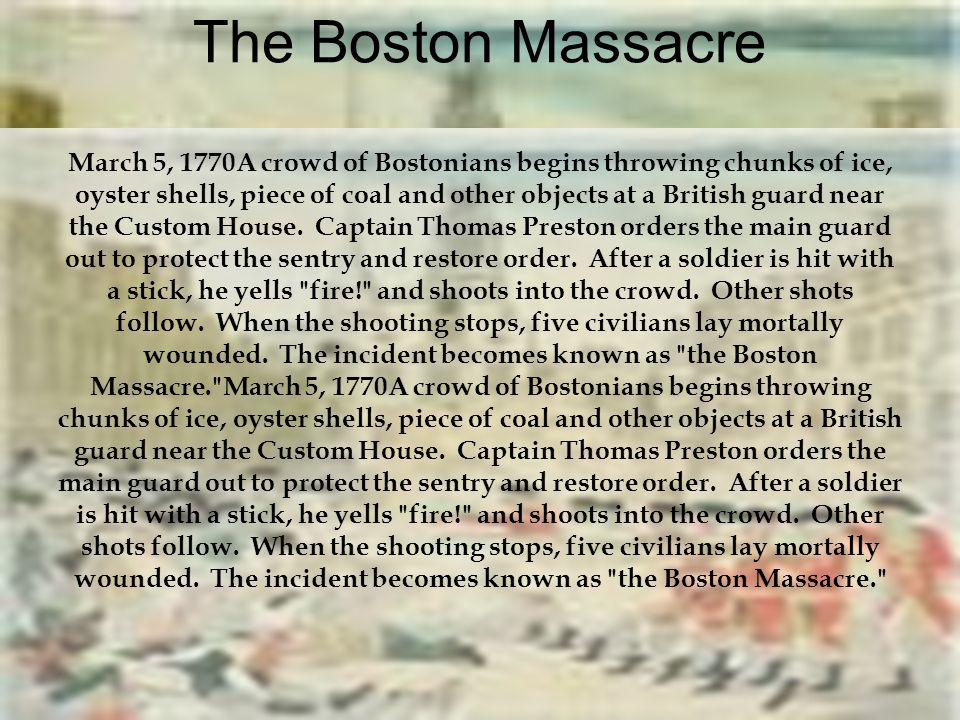 The Boston Massacre March 5, 1770A crowd of Bostonians begins throwing chunks of ice, oyster shells, piece of coal and other objects at a British guar