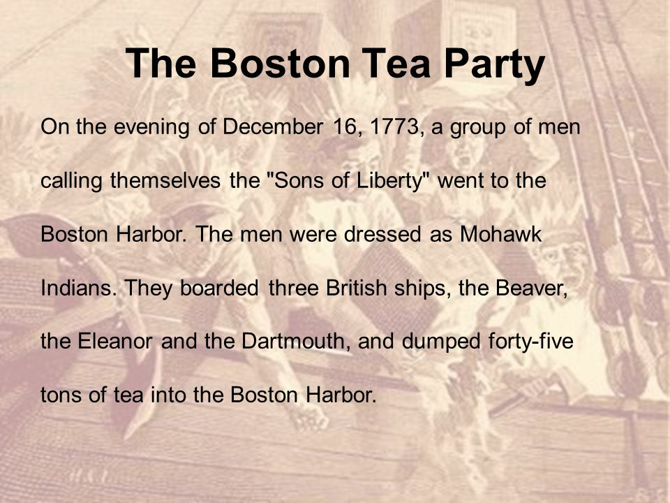 The Boston Tea Party On the evening of December 16, 1773, a group of men calling themselves the