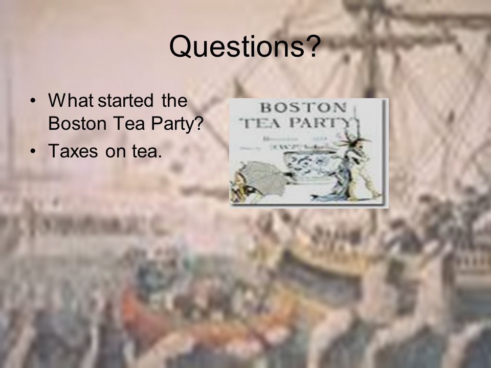Questions? What started the Boston Tea Party? Taxes on tea.