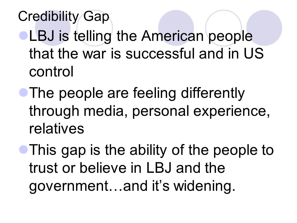 Credibility Gap LBJ is telling the American people that the war is successful and in US control The people are feeling differently through media, personal experience, relatives This gap is the ability of the people to trust or believe in LBJ and the government…and it's widening.