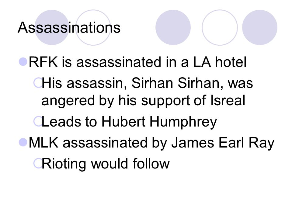 Assassinations RFK is assassinated in a LA hotel  His assassin, Sirhan Sirhan, was angered by his support of Isreal  Leads to Hubert Humphrey MLK assassinated by James Earl Ray  Rioting would follow